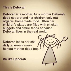 """""""This is Deborah. She is a mother. She does not pretend her children eat only organic homemade food. Often her childrens plates are filled with nuggets and smiley faces because Deborah lives in the real world. Deborah loses her shit daily and knows every honest mother does too. Be like Deborah""""."""